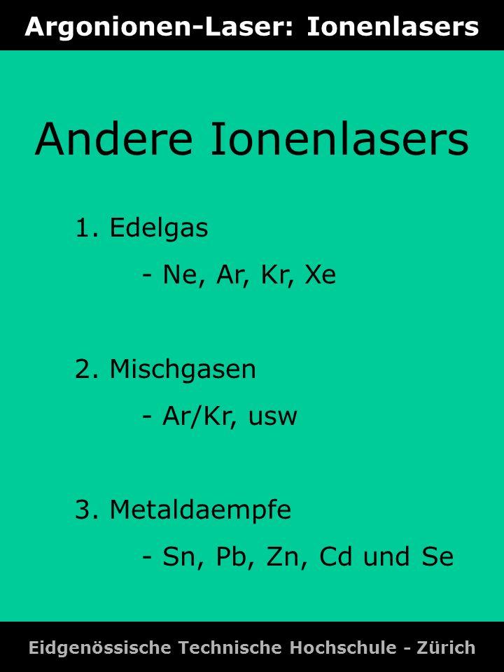 Argonionen-Laser: Ionenlasers Eidgenössische Technische Hochschule - Zürich Andere Ionenlasers 1. Edelgas - Ne, Ar, Kr, Xe 2. Mischgasen - Ar/Kr, usw