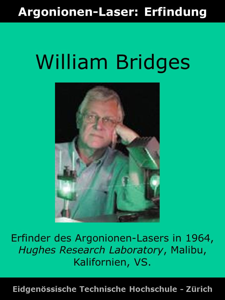 Argonionen-Laser: Erfindung Eidgenössische Technische Hochschule - Zürich William Bridges Erfinder des Argonionen-Lasers in 1964, Hughes Research Labo