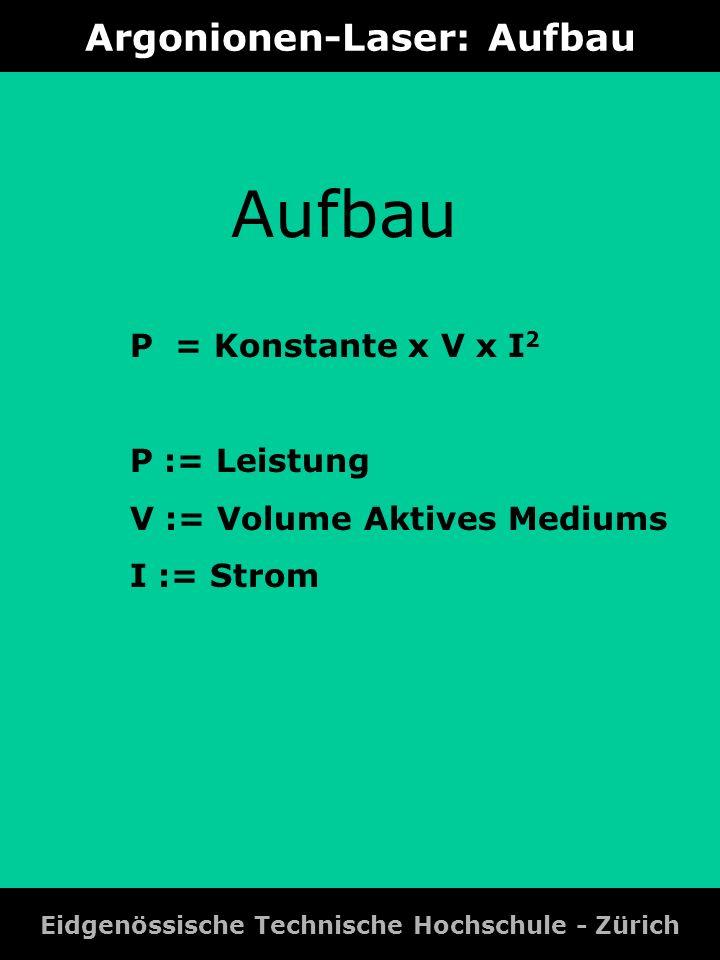 Argonionen-Laser: Aufbau Eidgenössische Technische Hochschule - Zürich P = Konstante x V x I 2 P := Leistung V := Volume Aktives Mediums I := Strom Au