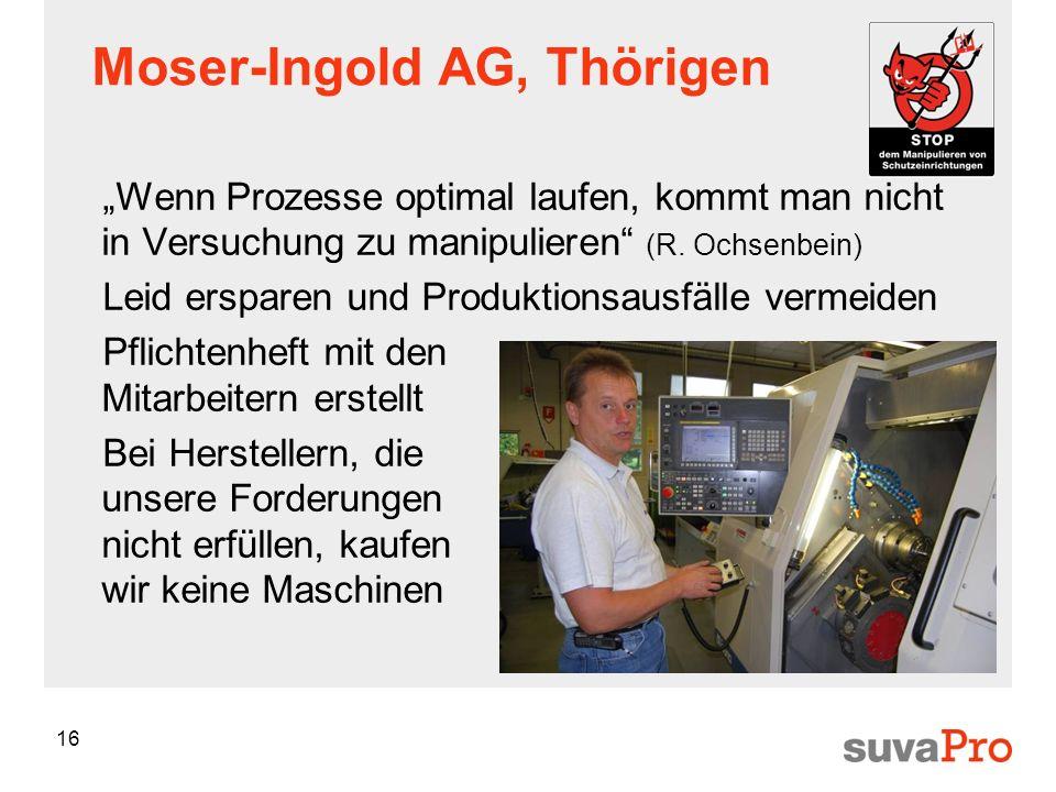 16 Moser-Ingold AG, Thörigen Wenn Prozesse optimal laufen, kommt man nicht in Versuchung zu manipulieren (R. Ochsenbein) Leid ersparen und Produktions