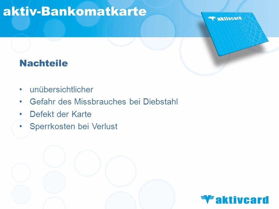 Nachteile unübersichtlicher Gefahr des Missbrauches bei Diebstahl Defekt der Karte Sperrkosten bei Verlust aktiv-Bankomatkarte