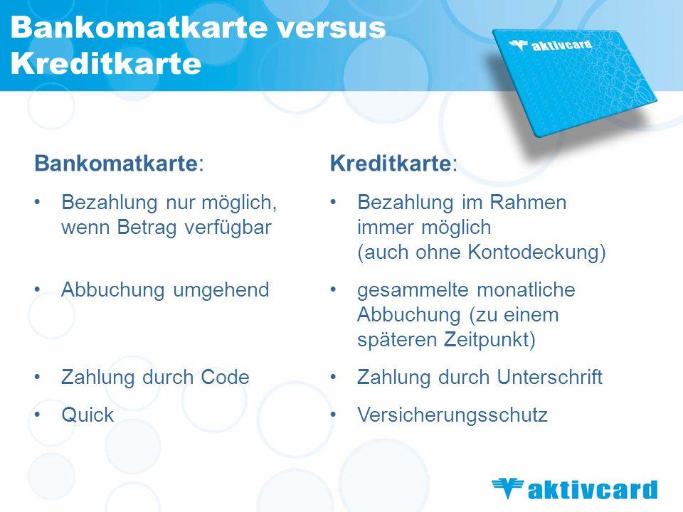 Bankomatkarte versus Kreditkarte Bankomatkarte: Bezahlung nur möglich, wenn Betrag verfügbar Abbuchung umgehend Zahlung durch Code Quick Kreditkarte: