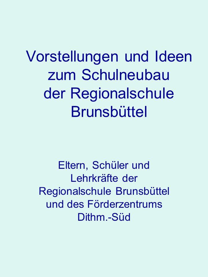 Vorstellungen und Ideen zum Schulneubau der Regionalschule Brunsbüttel Eltern, Schüler und Lehrkräfte der Regionalschule Brunsbüttel und des Förderzen