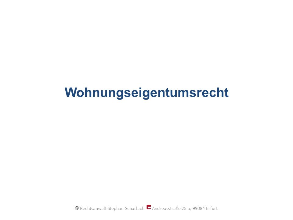 Wohnungseigentumsrecht © Rechtsanwalt Stephan Scharlach Andreasstraße 25 a, 99084 Erfurt