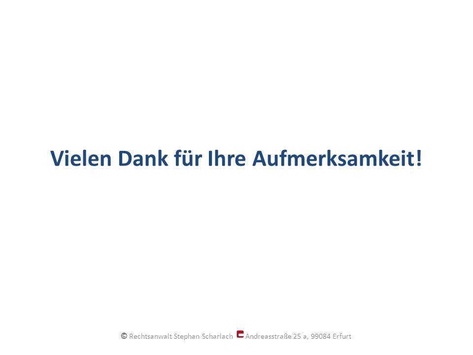 Vielen Dank für Ihre Aufmerksamkeit! © Rechtsanwalt Stephan Scharlach Andreasstraße 25 a, 99084 Erfurt