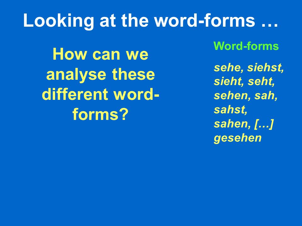Looking at the word-forms … How can we analyse these different word- forms.