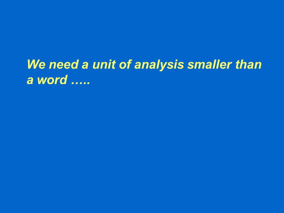 We need a unit of analysis smaller than a word …..