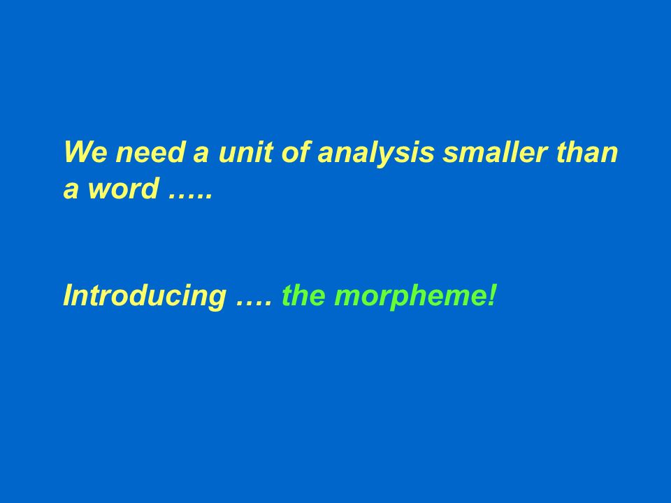 We need a unit of analysis smaller than a word ….. Introducing …. the morpheme!