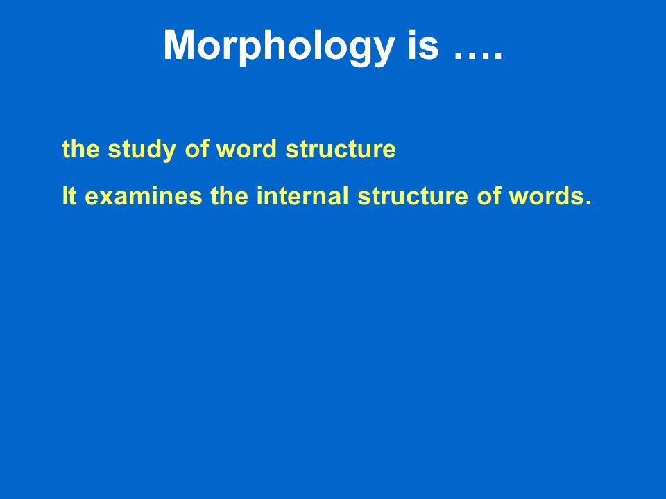 Morphology is …. the study of word structure It examines the internal structure of words.