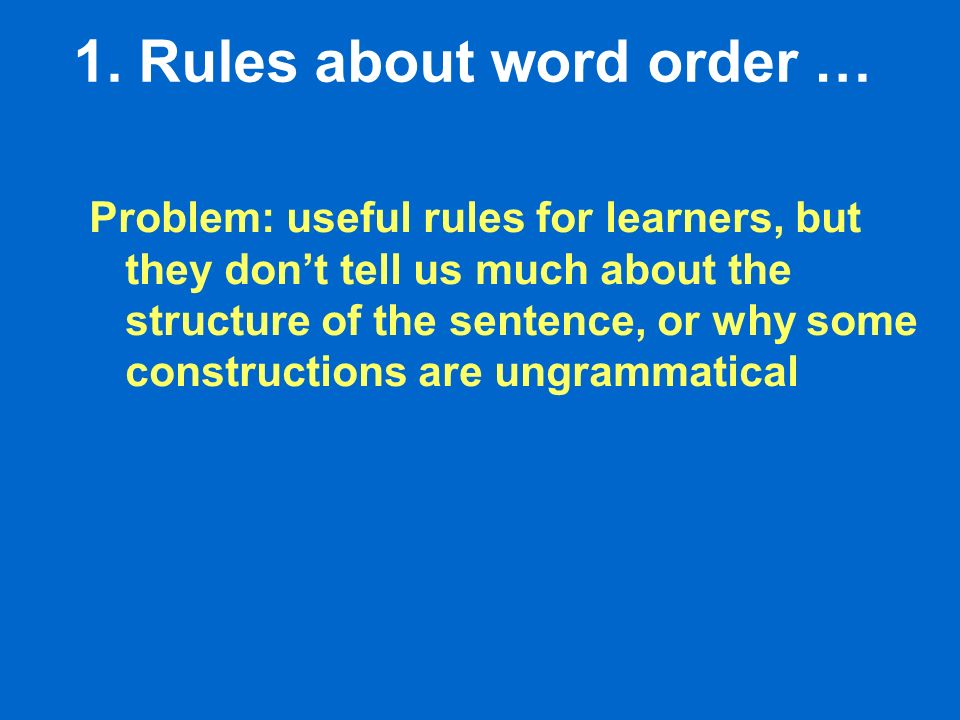 1. Rules about word order … Problem: useful rules for learners, but they dont tell us much about the structure of the sentence, or why some constructi