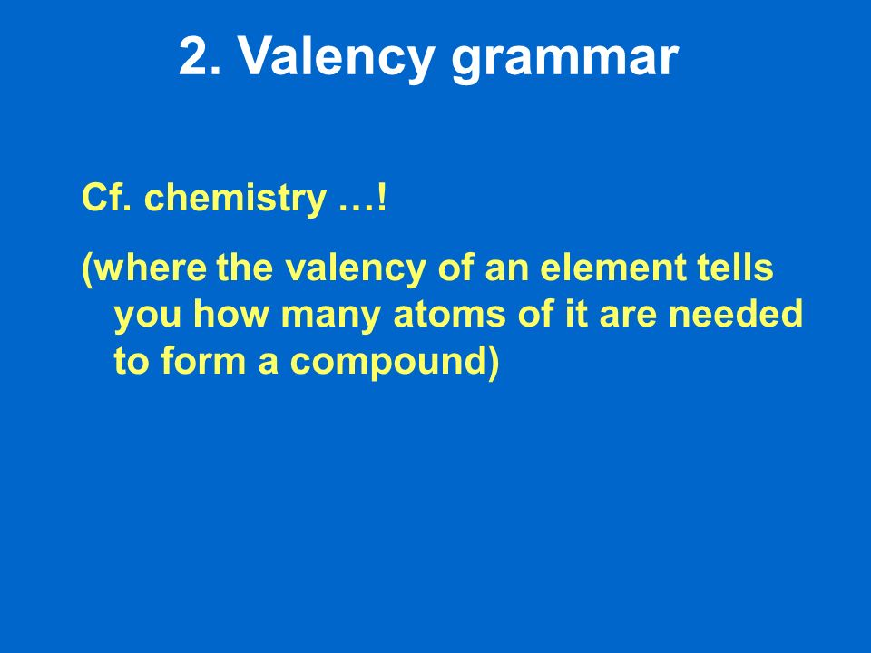 2. Valency grammar Cf. chemistry …! (where the valency of an element tells you how many atoms of it are needed to form a compound)