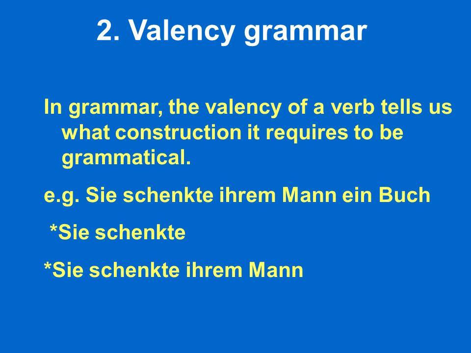 2. Valency grammar In grammar, the valency of a verb tells us what construction it requires to be grammatical. e.g. Sie schenkte ihrem Mann ein Buch *