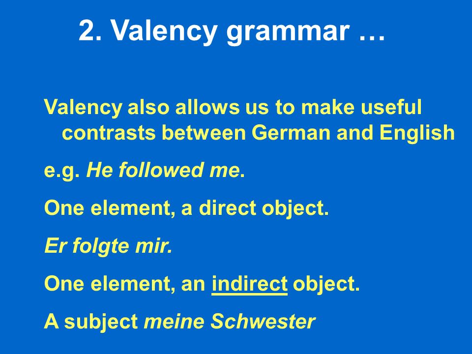 2. Valency grammar … Valency also allows us to make useful contrasts between German and English e.g. He followed me. One element, a direct object. Er