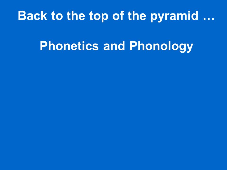 Back to the top of the pyramid … Phonetics and Phonology