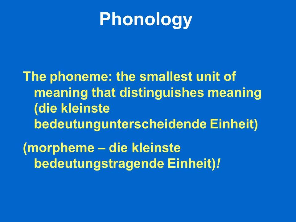 Phonology The phoneme: the smallest unit of meaning that distinguishes meaning (die kleinste bedeutungunterscheidende Einheit) (morpheme – die kleinst