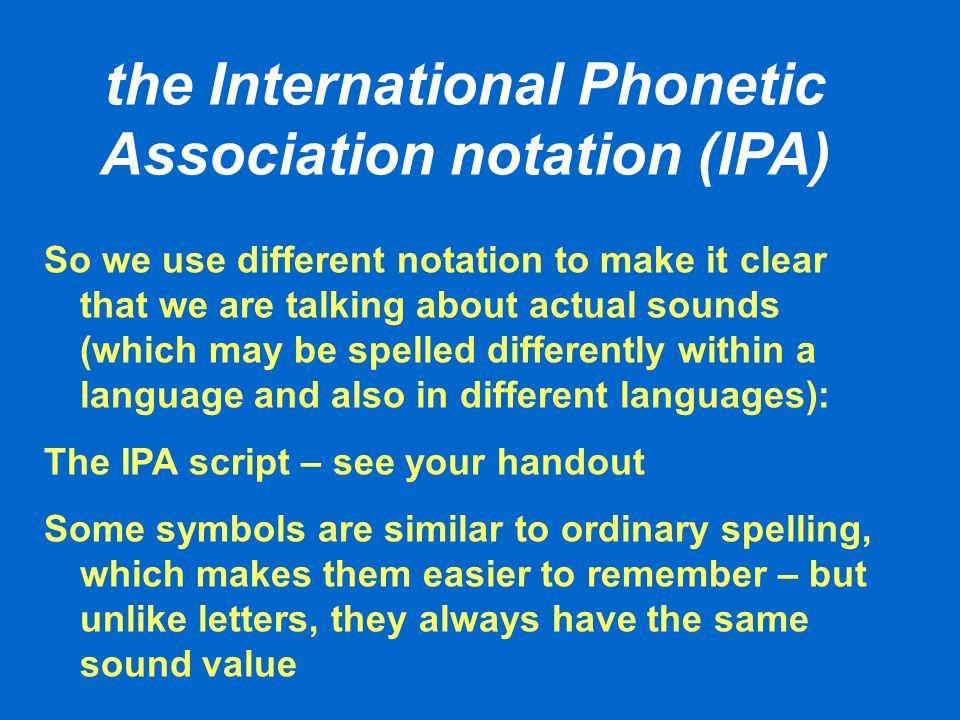 the International Phonetic Association notation (IPA) So we use different notation to make it clear that we are talking about actual sounds (which may be spelled differently within a language and also in different languages): The IPA script – see your handout Some symbols are similar to ordinary spelling, which makes them easier to remember – but unlike letters, they always have the same sound value
