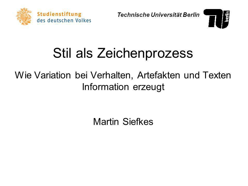 Stil als Zeichenprozess Wie Variation bei Verhalten, Artefakten und Texten Information erzeugt Martin Siefkes Technische Universität Berlin