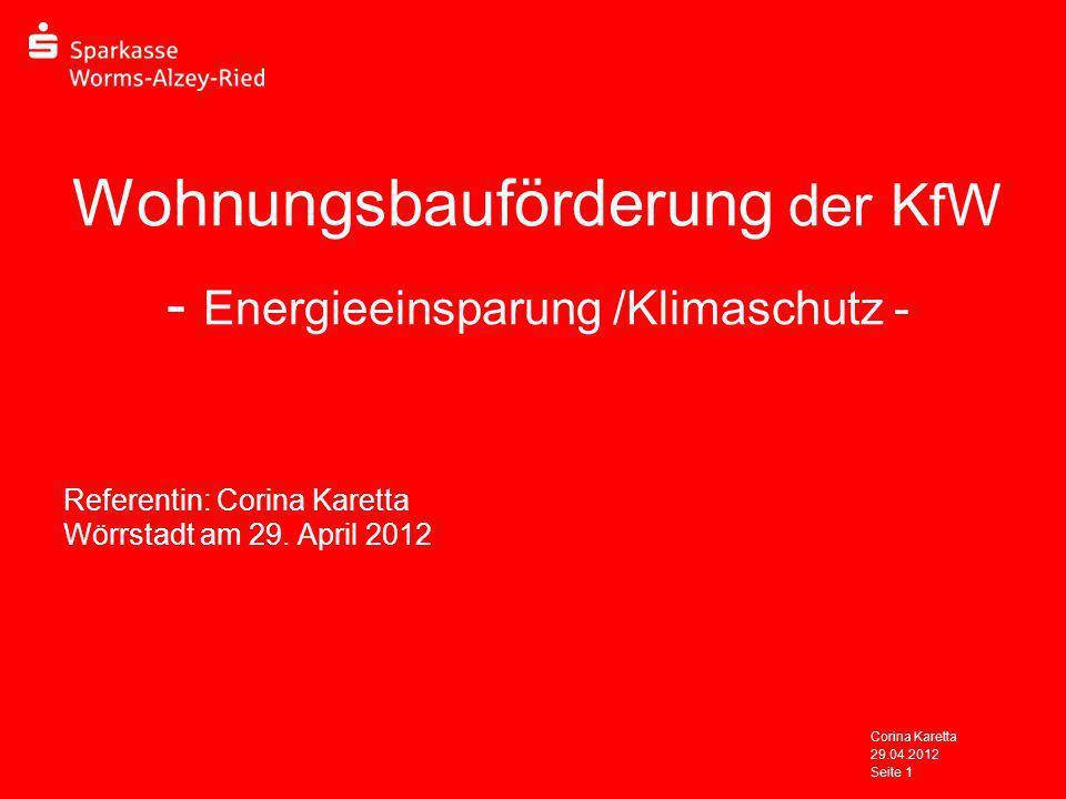 29.04.2012 Corina Karetta Seite 1 Wohnungsbauförderung der KfW - Energieeinsparung /Klimaschutz - Referentin: Corina Karetta Wörrstadt am 29. April 20