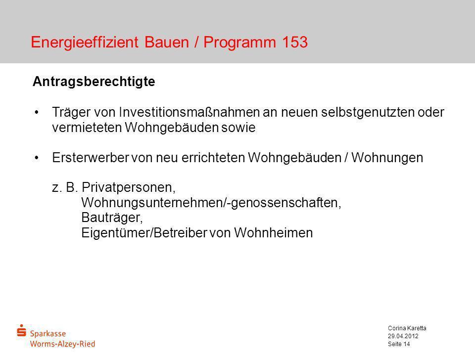 29.04.2012 Corina Karetta Seite 14 Energieeffizient Bauen / Programm 153 Antragsberechtigte Träger von Investitionsmaßnahmen an neuen selbstgenutzten
