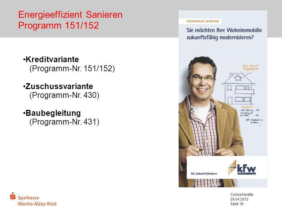 29.04.2012 Corina Karetta Seite 16 Energieeffizient Sanieren Programm 151/152 Kreditvariante (Programm-Nr. 151/152) Zuschussvariante (Programm-Nr. 430