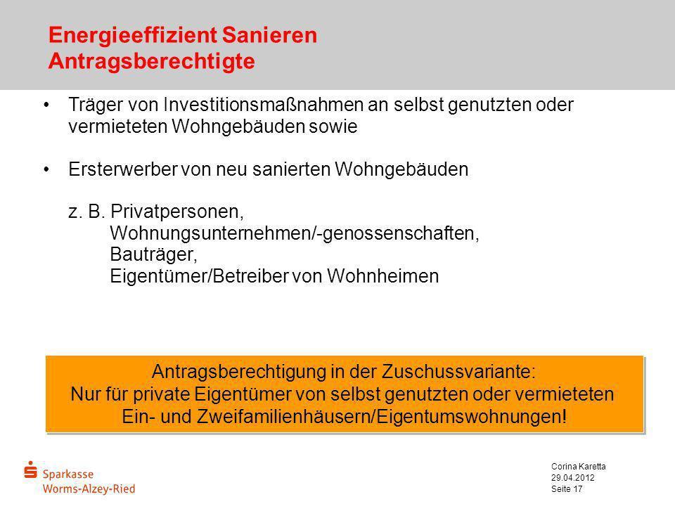 29.04.2012 Corina Karetta Seite 17 Energieeffizient Sanieren Antragsberechtigte Träger von Investitionsmaßnahmen an selbst genutzten oder vermieteten