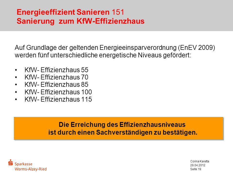 29.04.2012 Corina Karetta Seite 19 Energieeffizient Sanieren 151 Sanierung zum KfW-Effizienzhaus Auf Grundlage der geltenden Energieeinsparverordnung