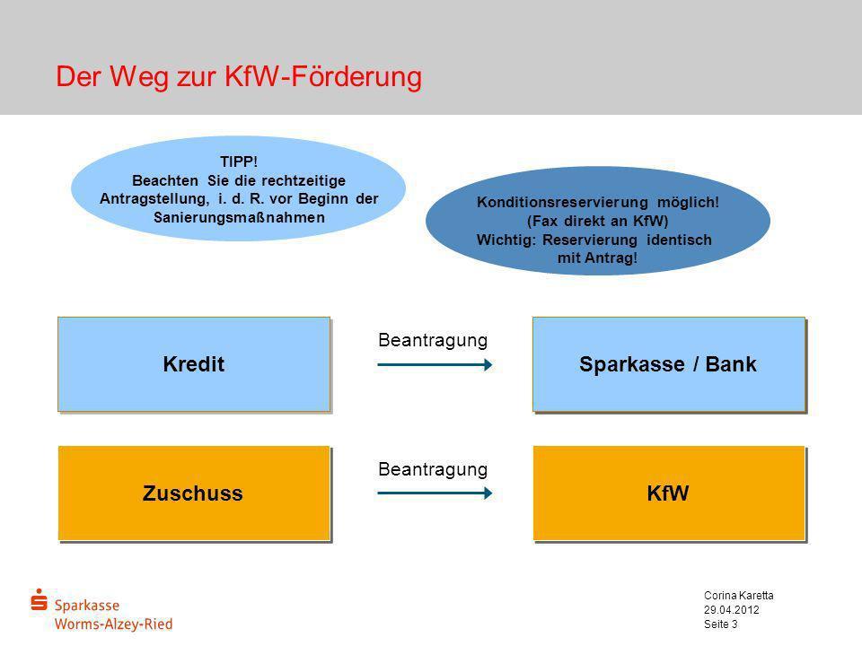 29.04.2012 Corina Karetta Seite 3 Der Weg zur KfW-Förderung Kredit Sparkasse / Bank Zuschuss KfW TIPP! Beachten Sie die rechtzeitige Antragstellung, i
