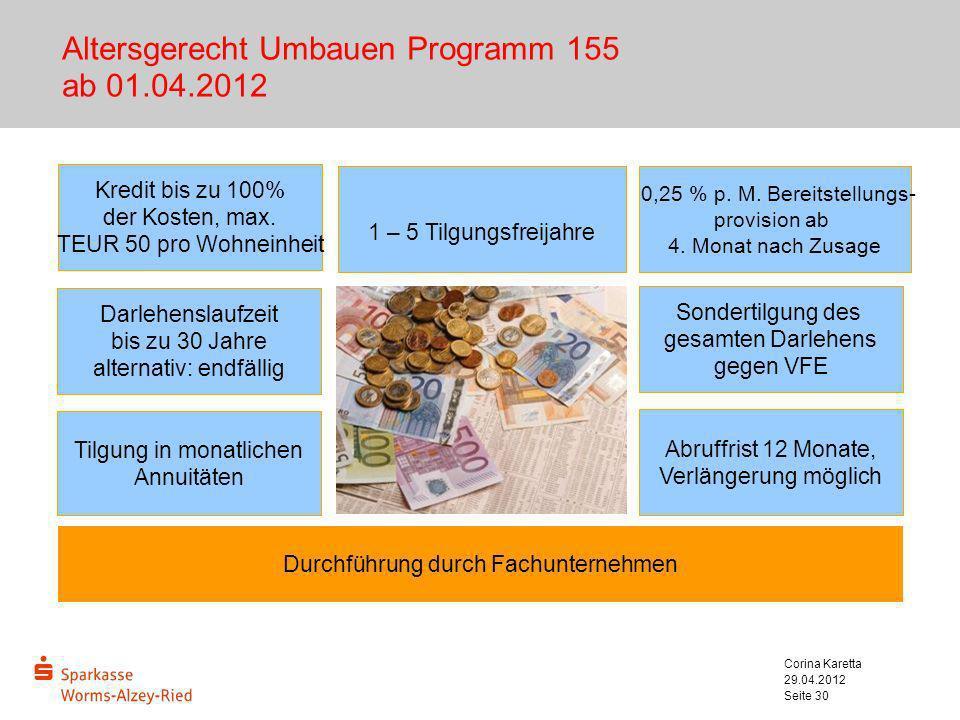 29.04.2012 Corina Karetta Seite 30 Altersgerecht Umbauen Programm 155 ab 01.04.2012 0,25 % p. M. Bereitstellungs- provision ab 4. Monat nach Zusage Ab