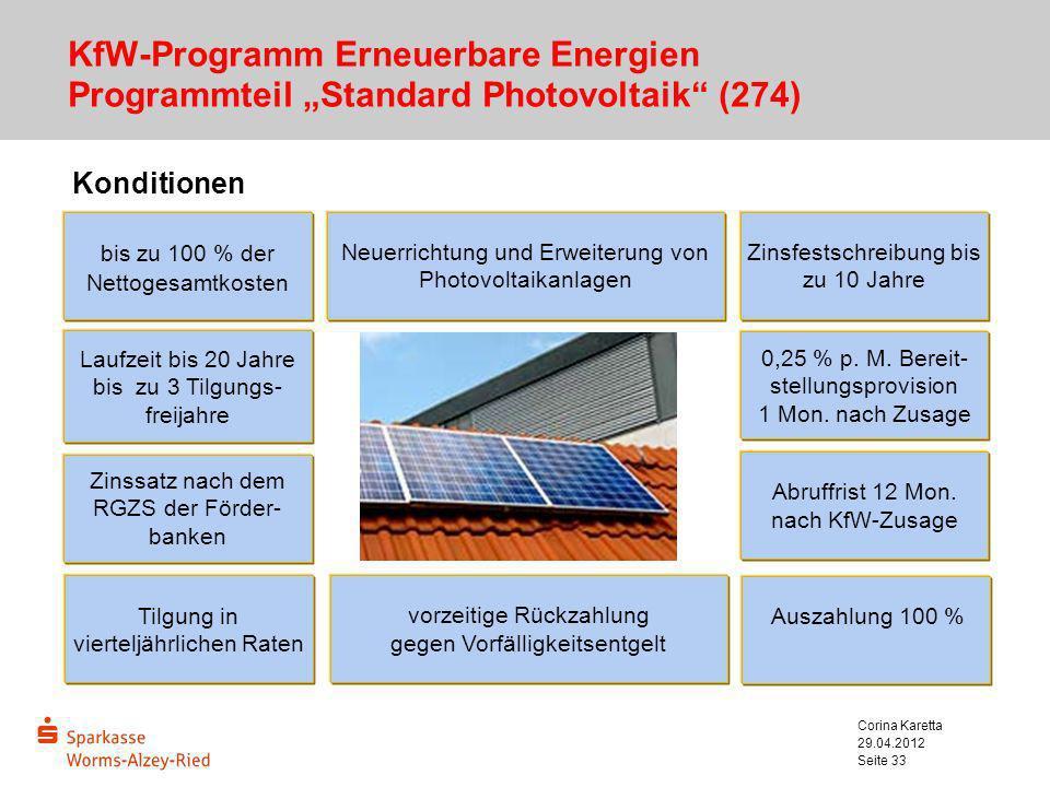29.04.2012 Corina Karetta Seite 33 KfW-Programm Erneuerbare Energien Programmteil Standard Photovoltaik (274) Konditionen Laufzeit bis 20 Jahre bis zu