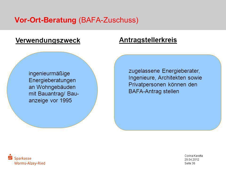 29.04.2012 Corina Karetta Seite 36 Vor-Ort-Beratung (BAFA-Zuschuss) Verwendungszweck Antragstellerkreis zugelassene Energieberater, Ingenieure, Archit