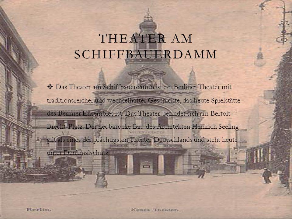 THEATER AM SCHIFFBAUERDAMM Das Theater am Schiffbauerdamm ist ein Berliner Theater mit traditionsreicher und wechselhafter Geschichte, das heute Spiel