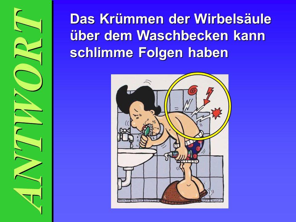 ANTWORT Das Krümmen der Wirbelsäule über dem Waschbecken kann schlimme Folgen haben