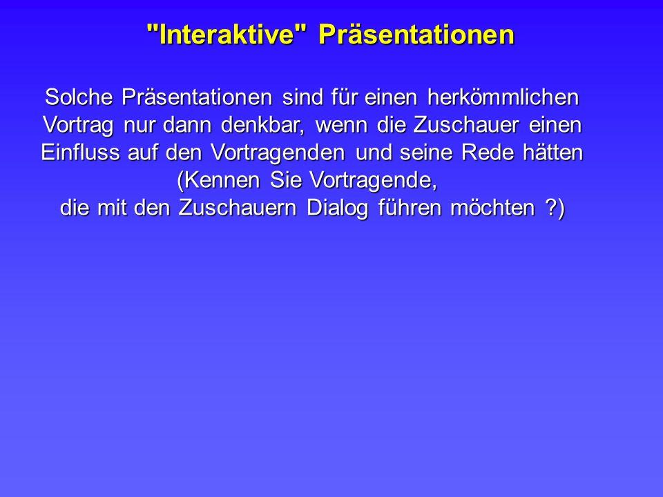 Interaktive Präsentationen Solche Präsentationen sind für einen herkömmlichen Vortrag nur dann denkbar, wenn die Zuschauer einen Einfluss auf den Vortragenden und seine Rede hätten (Kennen Sie Vortragende, die mit den Zuschauern Dialog führen möchten ?)