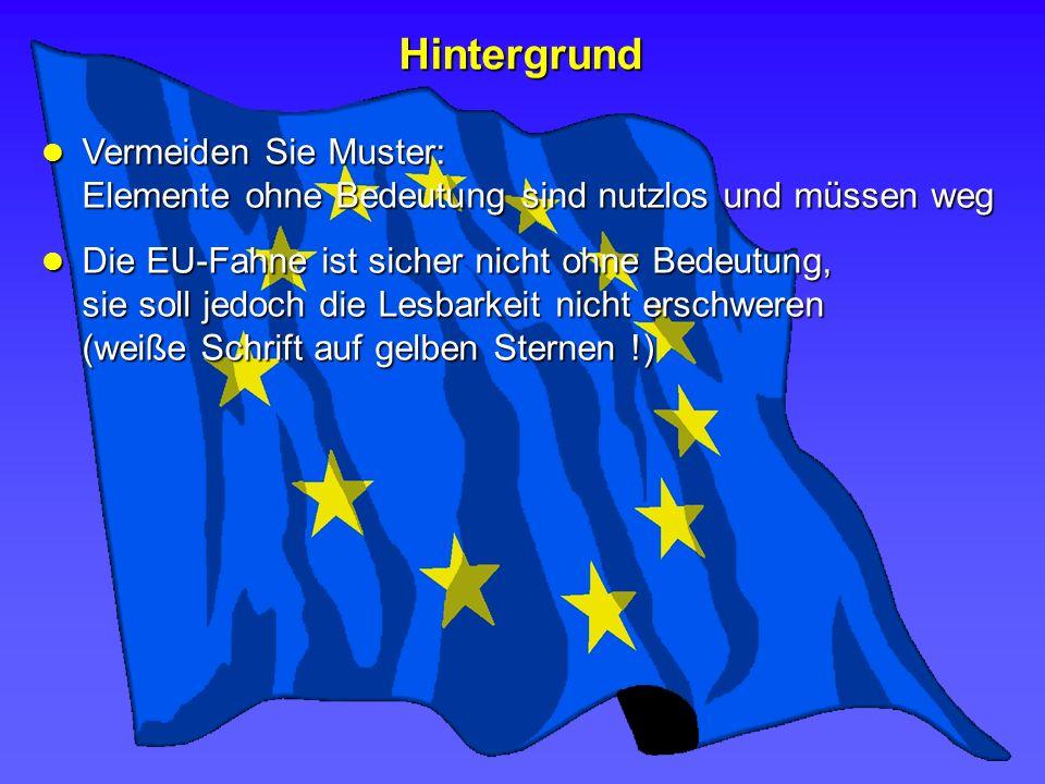 Hintergrund Die EU-Fahne ist sicher nicht ohne Bedeutung, sie soll jedoch die Lesbarkeit nicht erschweren (weiße Schrift auf gelben Sternen !) Die EU-