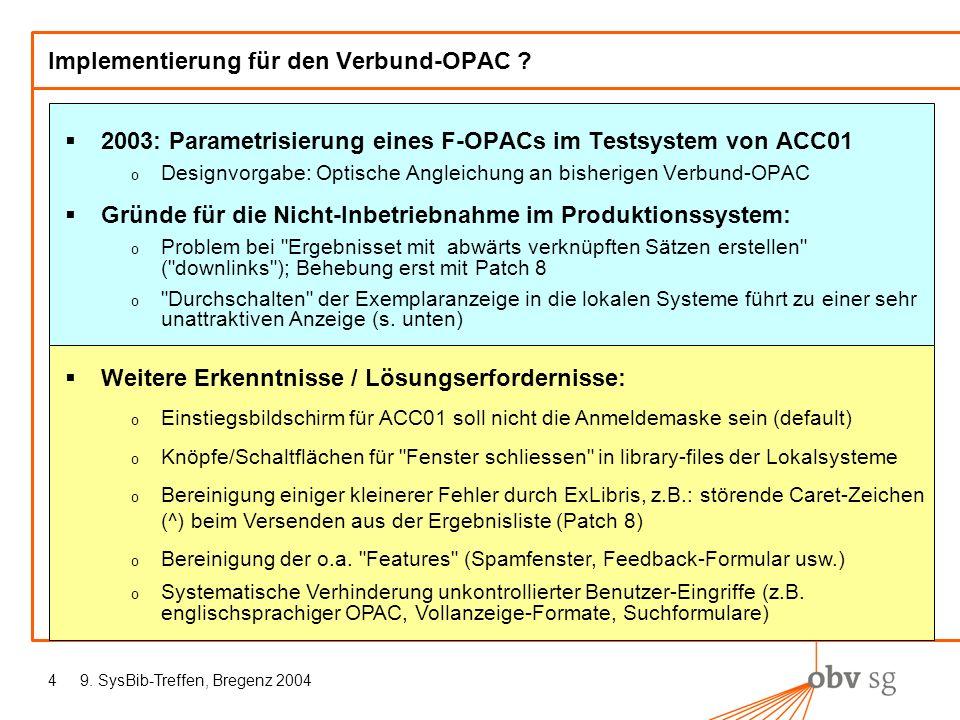 9. SysBib-Treffen, Bregenz 20044 Implementierung für den Verbund-OPAC ? 2003: Parametrisierung eines F-OPACs im Testsystem von ACC01 o Designvorgabe: