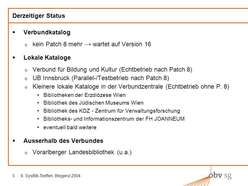 9. SysBib-Treffen, Bregenz 20045 Derzeitiger Status Verbundkatalog o kein Patch 8 mehr wartet auf Version 16 Lokale Kataloge o Verbund für Bildung und