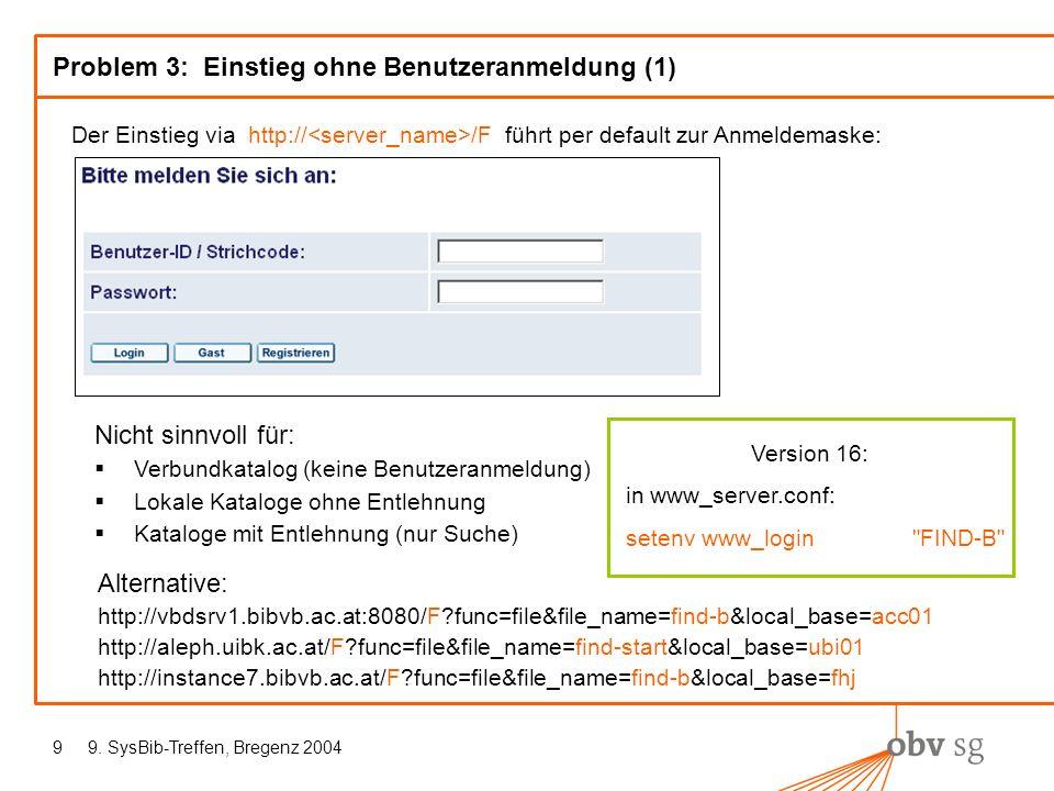 9. SysBib-Treffen, Bregenz 20049 Problem 3: Einstieg ohne Benutzeranmeldung (1) Der Einstieg via http:// /F führt per default zur Anmeldemaske: Nicht