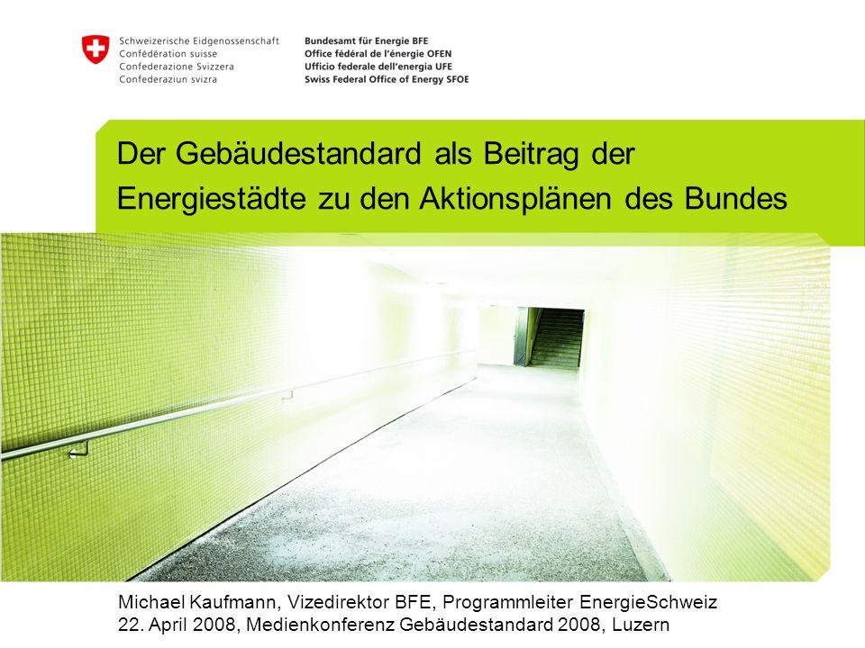 Der Gebäudestandard als Beitrag der Energiestädte zu den Aktionsplänen des Bundes Michael Kaufmann, Vizedirektor BFE, Programmleiter EnergieSchweiz 22.