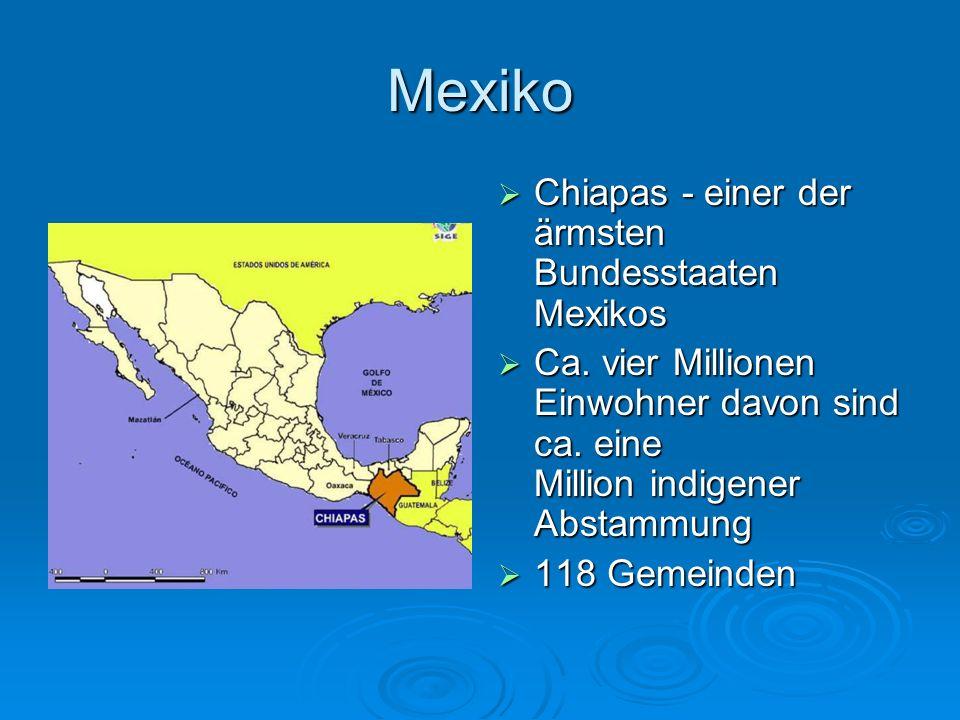 Mexiko Chiapas - einer der ärmsten Bundesstaaten Mexikos Chiapas - einer der ärmsten Bundesstaaten Mexikos Ca. vier Millionen Einwohner davon sind ca.