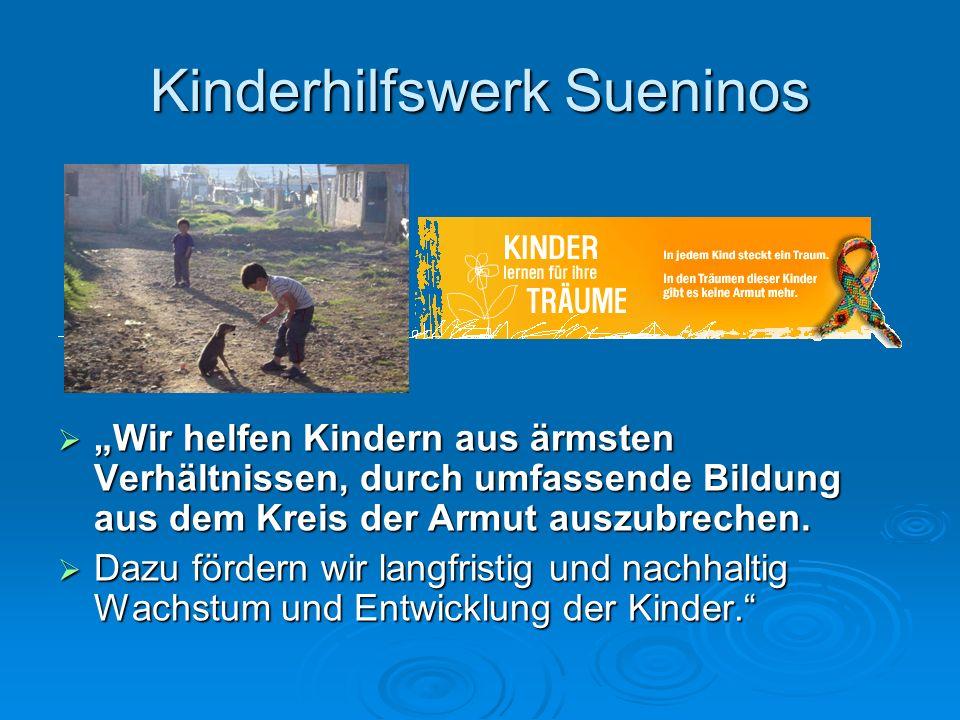 Kinderhilfswerk Sueninos Wir helfen Kindern aus ärmsten Verhältnissen, durch umfassende Bildung aus dem Kreis der Armut auszubrechen. Wir helfen Kinde
