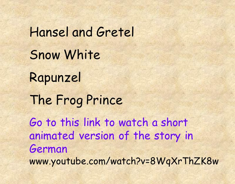 Hansel and Gretel Snow White Rapunzel The Frog Prince Go to this link to watch a short animated version of the story in German www.youtube.com/watch?v=8WqXrThZK8w