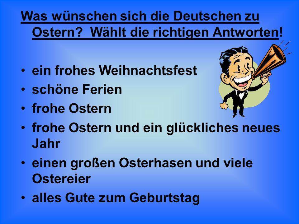Was wünschen sich die Deutschen zu Ostern? Wählt die richtigen Antworten! ein frohes Weihnachtsfest schöne Ferien frohe Ostern frohe Ostern und ein gl