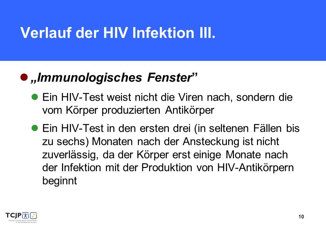 10 Verlauf der HIV Infektion III. Immunologisches Fenster Ein HIV-Test weist nicht die Viren nach, sondern die vom Körper produzierten Antikörper Ein