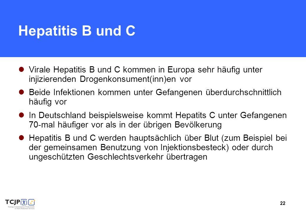 22 Hepatitis B und C Virale Hepatitis B und C kommen in Europa sehr häufig unter injizierenden Drogenkonsument(inn)en vor Beide Infektionen kommen unter Gefangenen überdurchschnittlich häufig vor In Deutschland beispielsweise kommt Hepatits C unter Gefangenen 70-mal häufiger vor als in der übrigen Bevölkerung Hepatitis B und C werden hauptsächlich über Blut (zum Beispiel bei der gemeinsamen Benutzung von Injektionsbesteck) oder durch ungeschützten Geschlechtsverkehr übertragen