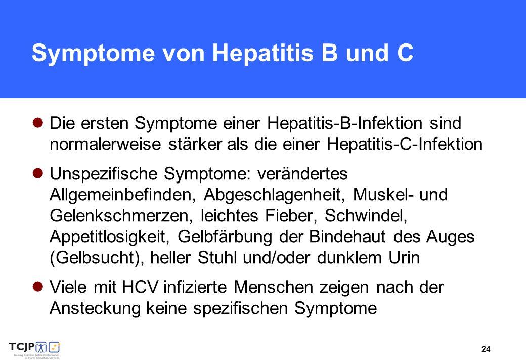 24 Symptome von Hepatitis B und C Die ersten Symptome einer Hepatitis-B-Infektion sind normalerweise stärker als die einer Hepatitis-C-Infektion Unspezifische Symptome: verändertes Allgemeinbefinden, Abgeschlagenheit, Muskel- und Gelenkschmerzen, leichtes Fieber, Schwindel, Appetitlosigkeit, Gelbfärbung der Bindehaut des Auges (Gelbsucht), heller Stuhl und/oder dunklem Urin Viele mit HCV infizierte Menschen zeigen nach der Ansteckung keine spezifischen Symptome