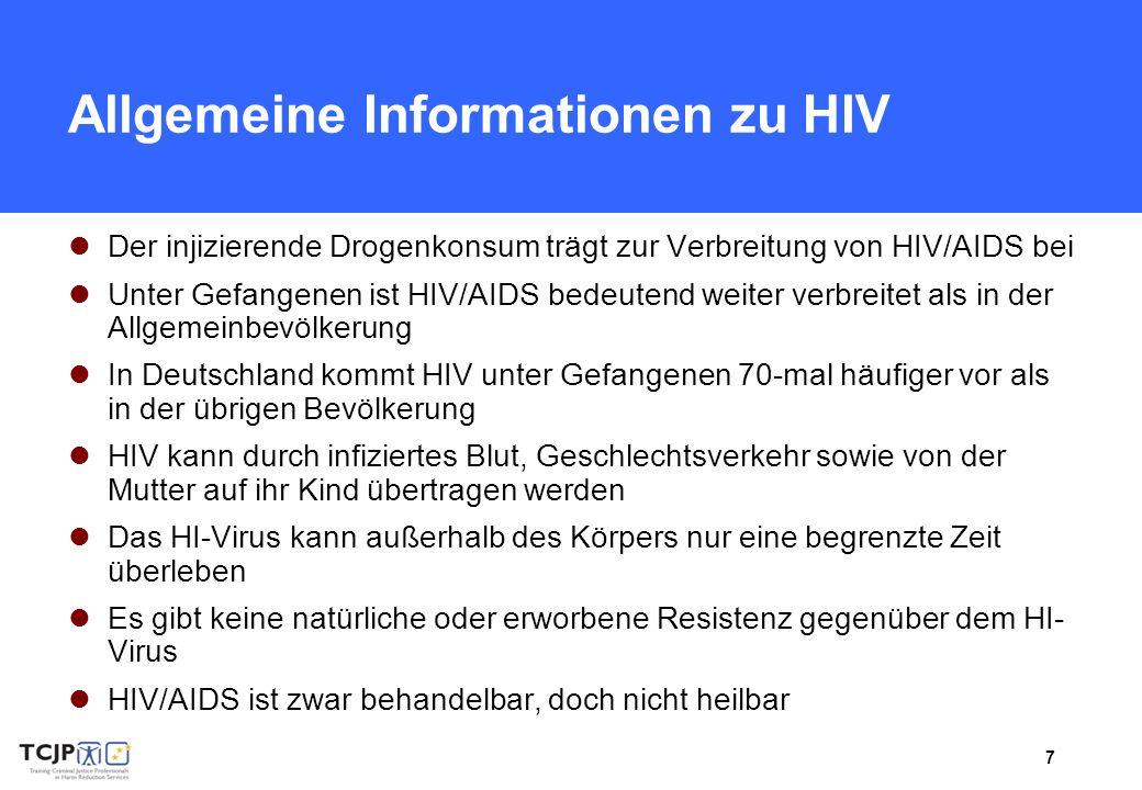 7 Allgemeine Informationen zu HIV Der injizierende Drogenkonsum trägt zur Verbreitung von HIV/AIDS bei Unter Gefangenen ist HIV/AIDS bedeutend weiter verbreitet als in der Allgemeinbevölkerung In Deutschland kommt HIV unter Gefangenen 70-mal häufiger vor als in der übrigen Bevölkerung HIV kann durch infiziertes Blut, Geschlechtsverkehr sowie von der Mutter auf ihr Kind übertragen werden Das HI-Virus kann außerhalb des Körpers nur eine begrenzte Zeit überleben Es gibt keine natürliche oder erworbene Resistenz gegenüber dem HI- Virus HIV/AIDS ist zwar behandelbar, doch nicht heilbar