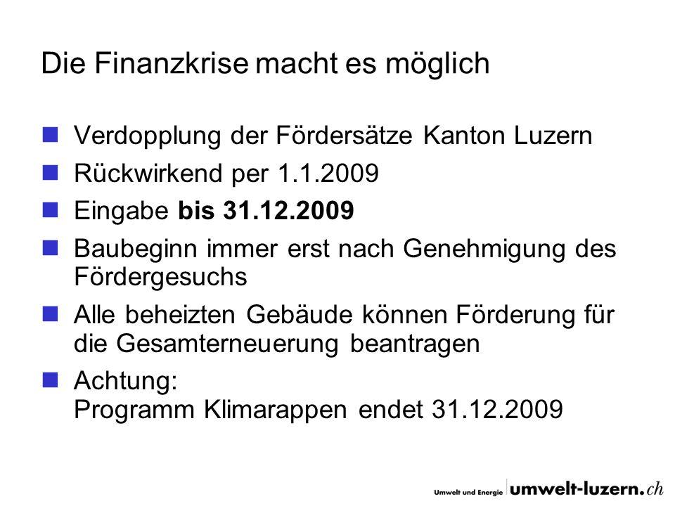 Die Finanzkrise macht es möglich Verdopplung der Fördersätze Kanton Luzern Rückwirkend per 1.1.2009 Eingabe bis 31.12.2009 Baubeginn immer erst nach G