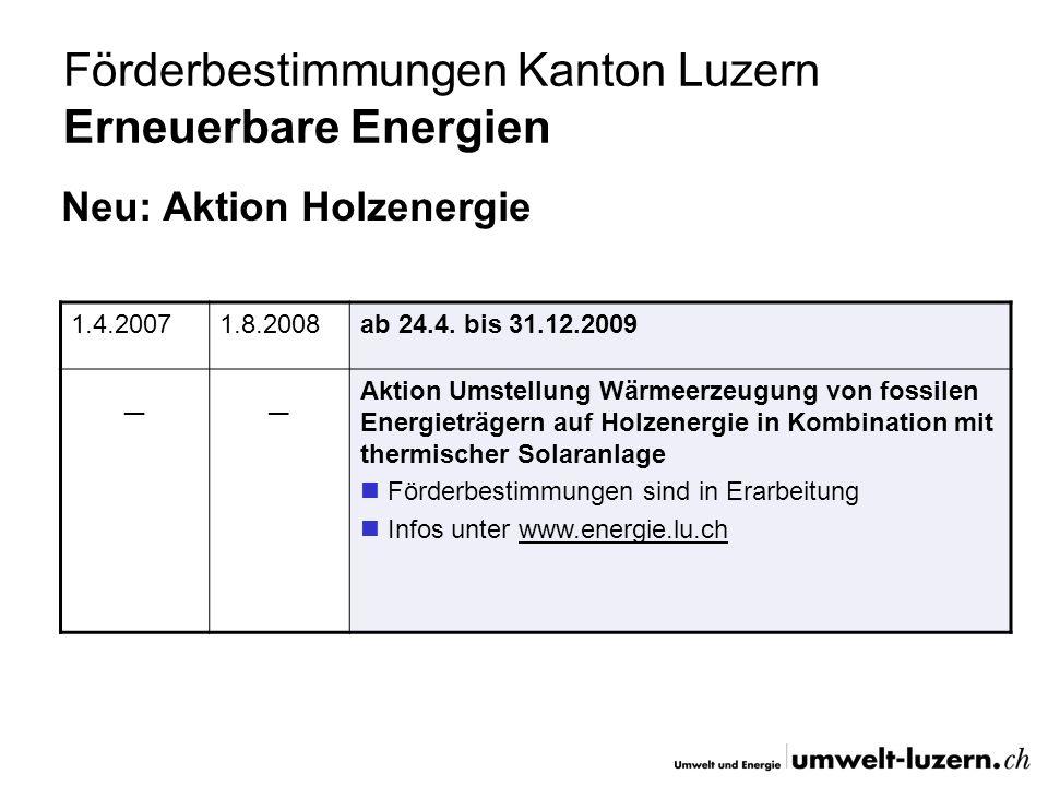 Förderbestimmungen Kanton Luzern Erneuerbare Energien Neu: Aktion Holzenergie 1.4.20071.8.2008ab 24.4. bis 31.12.2009 __ Aktion Umstellung Wärmeerzeug
