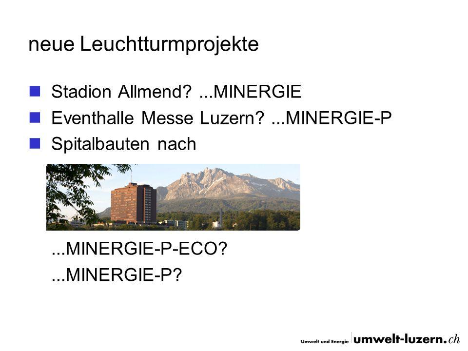neue Leuchtturmprojekte Stadion Allmend?...MINERGIE Eventhalle Messe Luzern?...MINERGIE-P Spitalbauten nach...MINERGIE-P-ECO?...MINERGIE-P?