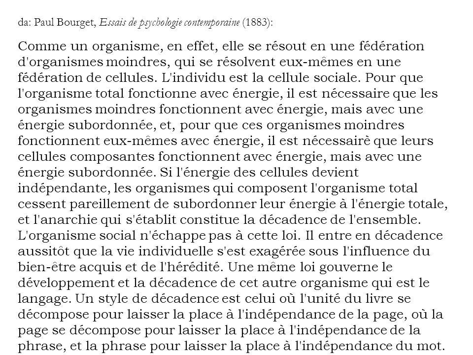 da: Paul Bourget, Essais de psychologie contemporaine (1883): Comme un organisme, en effet, elle se résout en une fédération d'organismes moindres, qu